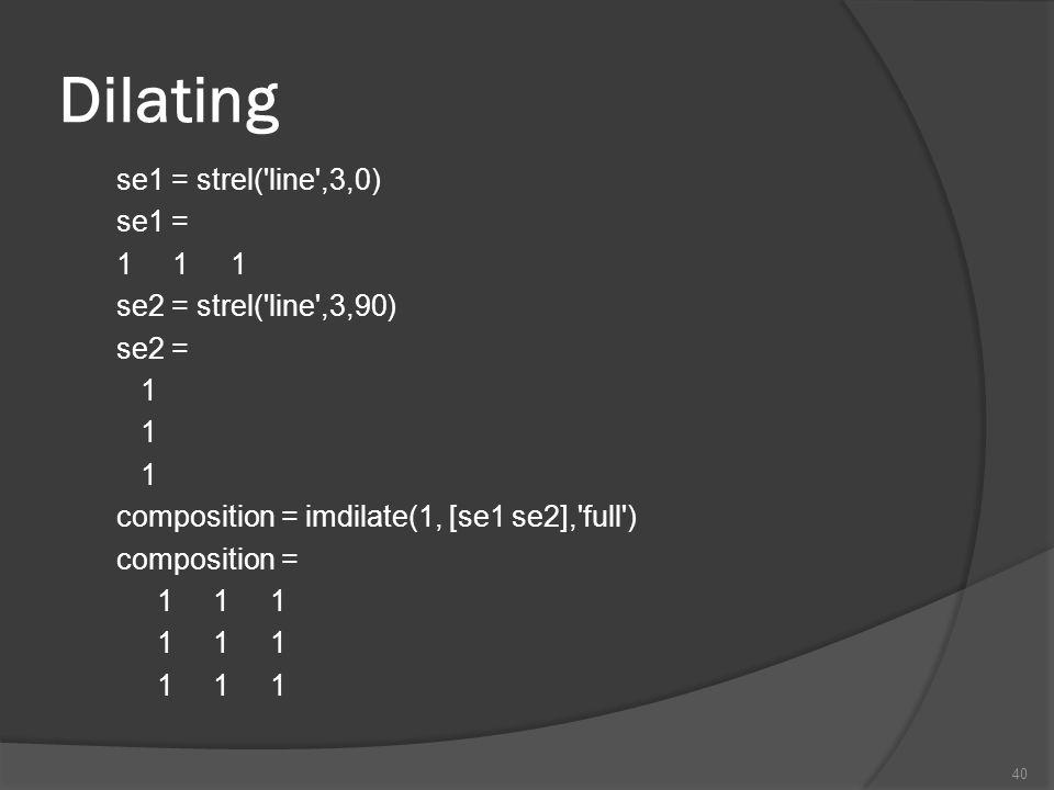 Dilating se1 = strel( line ,3,0) se1 = 1 1 1 se2 = strel( line ,3,90) se2 = 1 composition = imdilate(1, [se1 se2], full ) composition =